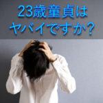 23歳童貞はヤバイですか?